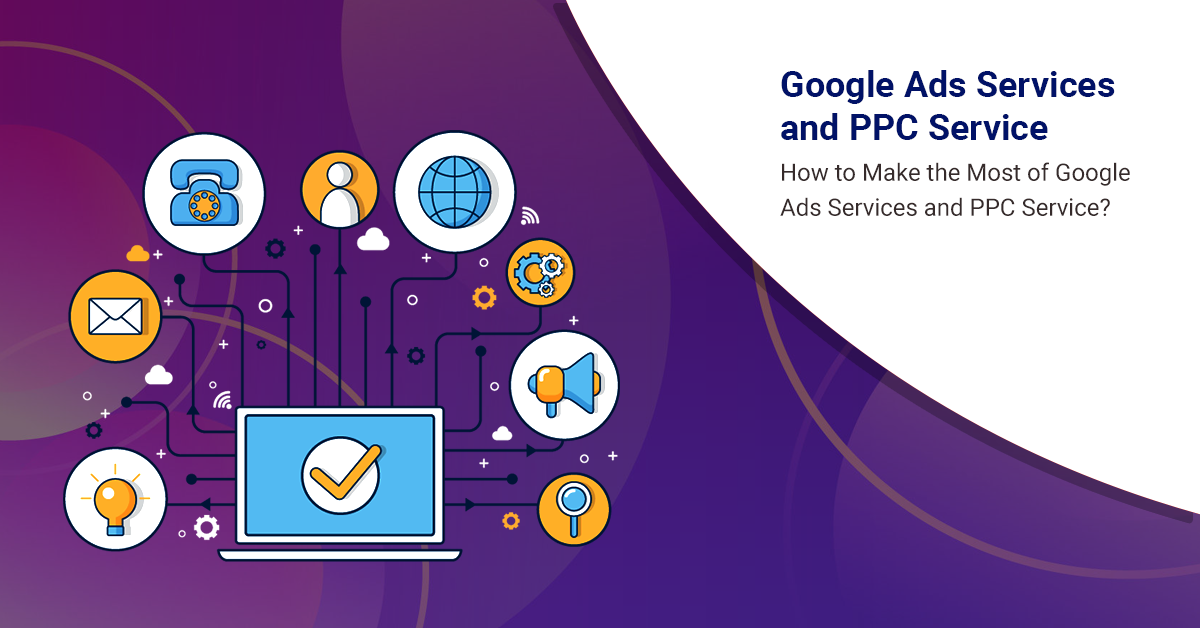 How to Make the Most of Google Ads Services and PPC Service?